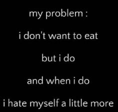 "my problem: i don't want to eat, but i do. and when i do i hate myself a little more. recently my ""friend"" said ""you know why I'm so skinny? i have a secret, when i eat all the fat I'm supposed to gain goes to you. thats why i eat all the time, and you don't."" -_-"