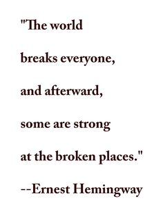 """""""The world breaks everyone and afterward many are strong in the broken places. But those that will not break it kills. It kills the very good and the very gentle and the very brave impartially. If you are none of these you can be sure it will kill you too but there will be no special hurry."""" Ernest Hemingway, A Farewell to Arms, 1929"""