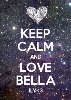 KEEP CALM AND LOVE BELLA ILY<3