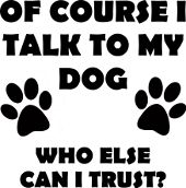 Of Course I Talk To My Dog Who Else Can I Trust Funny Pet T-Shirt Tees Sayings Quotes
