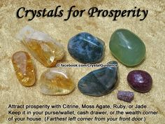 """Top Recommended Crystals: Citrine, Moss Agate, Jade, or Ruby Additional Crystal Recommendations: Cinnabar, Topaz, Tiger's Eye, Green Aventurine, or Sunstone. Affirmation: """"I receive abundance through all channels of the Universe."""" Keep your favorite prosperity crystal(s) in your purse/wallet, cash drawer, or the wealth corner of your house, which is the farthest left corner from your front door."""