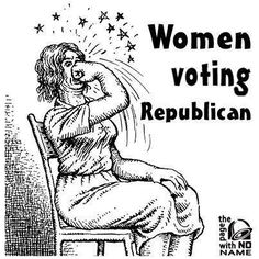 Use your heads ladies ~ don't vote against your own best interests.