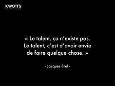 Le talent ça n'existe pas Le talent c'est d'avoir envie de faire quelque chose. (Jacques Brel)