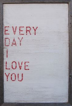 Every Day I Love You - The perfect message to have up in the home!