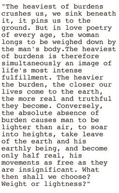 Milan Kundera from The Unbearable Lightness of Being. One of my favorite excerpts from one of my favorite authors.