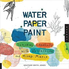 Water Paper Paint  Exploring Creativity with Watercolor and Mixed Media  Heather Smith Jones  (Quarry Books, 2011)  This beautiful volume is a field book of inspiration, creative ideas, how-to's, and projects, all from an artist's perspective. Each creative exercise features a unique technique, shows step-by-step photographs, and includes a clever idea for a gift or project that can be made from the painted samples.   This book's tactile appeal will make you want to try the exercises right…