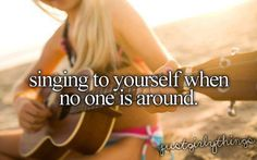 I sing all the time. I love to sing. I sing 24/7. But quietly to myself if I'm around other people.