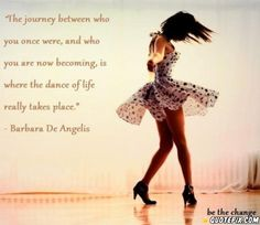 The journey between who you once were, and who you are now becoming, is where the dance of life really takes place.
