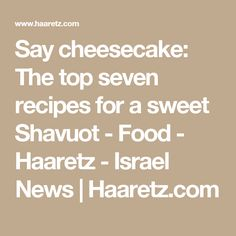 Say cheesecake: The top seven recipes for a sweet Shavuot - Food - Haaretz - Israel News | Haaretz.com