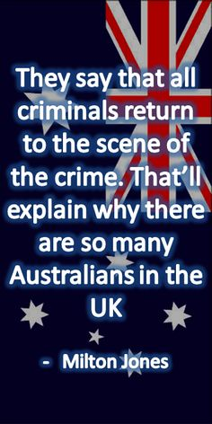 They say that all criminals return to the scene of the crime. That'll explain why there are so many Australians in the UK  -Milton Jones