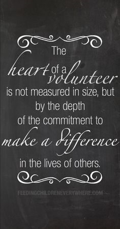 """The heart of a volunteer is not measured in size, but by the depth of the commitment to make a difference in the lives of others."" -- DeAnn Hollis"