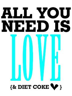 ALL YOU NEED I S LOVE . . . and Diet Coke