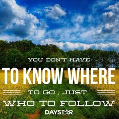 You don't have to know where to go, just Who to follow.  [Daystar.com]