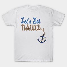 2d75b7cf9 Lets Get Nauti (Naughty) Boater Design T-Shirt by Sailfaster. Funny nautical