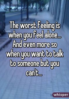 I just... there's no one there. No one to talk or no one who cares and I understand why and I hate that I still let it hurt me - weak minded trying to put it far behind me but unable to walk on