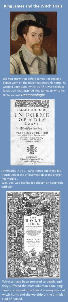 King James and the Witch Trials. A few years before King James IV of Scotland and I of England, published his bible translation, he wrote a book about witches: Daemonologie.