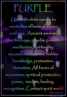 Purple Candle Use with white candle to neutralize effects of karma and ego.  Ancient wisdom, the third eye, psychic powers, meditation, spirituality, success, confidence, hidden knowledge, protection, divination, All forms of expansion, spiritual protection, power,  wisdom, healing,  recognition. Contact with spirit world