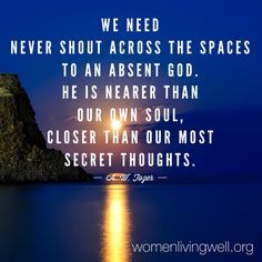 We need never shout across the spaces to an absent God. He is nearer than our own soul, closer than our most secret thoughts. A. W. Tozer
