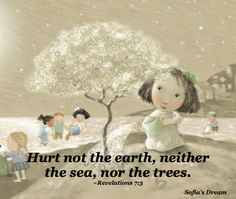 Hurt not the earth, neither the sea, nor the trees. Revelations 7:3 (image from Sofia's Dream) www.landwilson.com