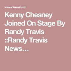 Kenny Chesney Joined On Stage By Randy Travis ::Randy Travis News…