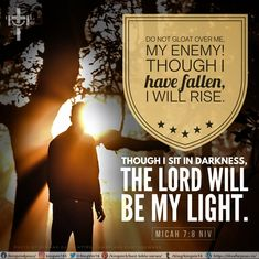 Do not gloat over me, my enemy! Though I have fallen, I will rise. Though I sit in darkness, the Lord will be my light. Micah 7:8 NIV