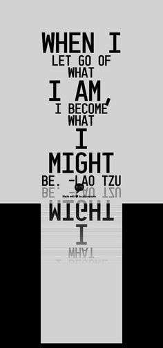 When I let go of what I am, I become what I might be. –Lao Tzu
