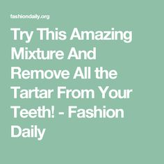 Try This Amazing Mixture And Remove All the Tartar From Your Teeth! - Fashion Daily