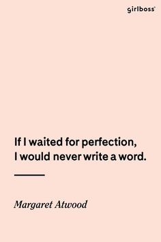 GIRLBOSS QUOTE: Don't wait. // If I waited for perfection, I would never write a word. -Margaret Atwood