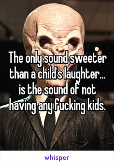 The only sound sweeter than a child's laughter... is the sound of not having any…
