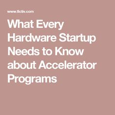 What Every Hardware Startup Needs to Know about Accelerator Programs