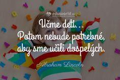 Učme deti... Potom nebude potrebné, aby sme učili dospelých. (Abraham Lincoln) Abraham Lincoln, School, Quotes, Quotations, Quote, Shut Up Quotes