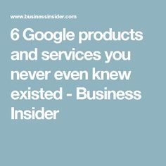6 Google products and services you never even knew existed - Business Insider