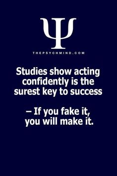 Studies show acting confidently is the surest key to success - If you fake it, you will make it Psychology Fun Facts, Psychology Says, Psychology Quotes, Self Quotes, Life Quotes, Motivational Quotes, Inspirational Quotes, Self Confidence Quotes, A Course In Miracles