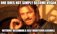 Vegan douche | ONE DOES NOT SIMPLY BECOME VEGAN WITHOUT BECOMING A SELF RIGHTEOUS ASSHOLE | image tagged in memes,one does not simply,vegan,hipster,douche | made w/ Imgflip meme maker
