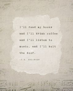 I'll read my books and I'll drink coffee and I'll listen to music, and I'll bolt the door. -j.d. salinger