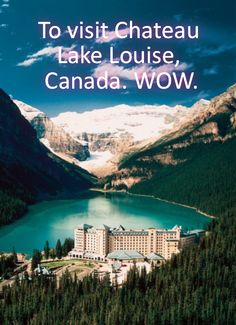 To visit Chateau Lake Louise, Canada. WOW.