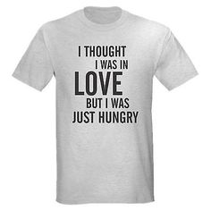 THOUGHT LOVE JUST HUNGRY FUNNY COLLEGE HUNGER SINGLE GUY GIRL FUN TEE T-SHIRT