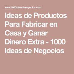 Ideas de Productos Para Fabricar en Casa y Ganar Dinero Extra - 1000 Ideas de Negocios