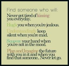 Find someone who will: Never get tired of kissing you everyday. Hugs you when you're jealous. Understandingly keep silent when you're mad. Squeeze your hand when you're not in the mood. Plan & imagine the future with you in it when you find that someone... Never let go. #relationship #quote