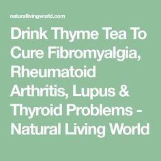 Drink Thyme Tea To Cure Fibromyalgia, Rheumatoid Arthritis, Lupus & Thyroid Problems - Natural Living World