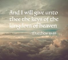 """Jesus said http://facebook.com/173301249409767 And I will give unto thee the keys of the kingdom of heaven: and whatsoever thou shalt bind on earth shall be bound in heaven: and whatsoever thou shalt loose on earth shall be loosed in heaven"" (Matt. 16:19). http://lds.org/scriptures/nt/matt/16.19#18 Enjoy more inspiring images, scriptures, and uplifting messages from the Holy Bible http://facebook.com/212128295484505"