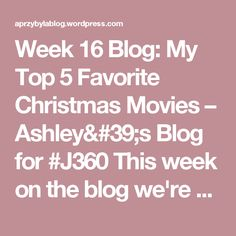 Week 16 Blog: My Top 5 Favorite Christmas Movies – Ashley's Blog for #J360  This week on the blog we're getting festive! Check it out here