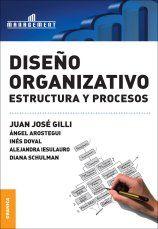Diseño organizativo: estructura y procesos / Juan José Gilli (coord.), Ángel O. Arostegui ... [et al.] Buenos Aires[etc.] : Granica, reimp. 2011