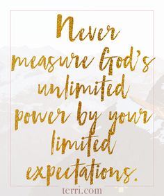 Never measure God's unlimited power by your limited expectations. For more weekly podcast, motivational quotes and biblical, faith teachings as well as success tips, follow Terri Savelle Foy on Pinterest, Instagram, Facebook, Youtube or Twitter!
