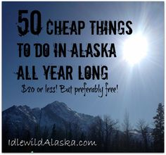 Here's a great list of 50 Cheap Things to do in Alaska All Year long! $20 or better yet, FREE!