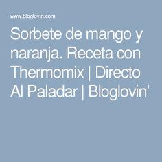 Sorbete de mango y naranja. Receta con Thermomix | Directo Al Paladar | Bloglovin'