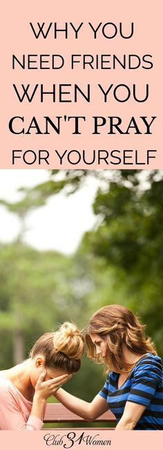 Why You Need Friends When You Can't Pray for Yourself Sometimes when we grow weary, we struggle to even know how to pray for our self and need to rely on close friends to pour into us. You need these friends! via @Club31Women