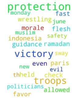 Prayer for U.S. Troops: Protection & Victory -  	With the Fast of Ramadan beginning Monday June 6th in Indonesia, I ask we commit to praying for the safety, guidance, protection and victory of the U.S. Troops here and especially abroad. It's no longer just in Muslim countries, but in Paris and New York for which we need protection. We are not wrestling against flesh and blood. Please pray for Our Troops and their Commanders, even the politicians who hold sway over their deployment or being…