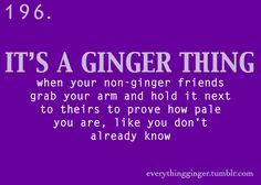 My sisters and i compare to see whos the lightest ginger weekly. Sounds like a magazine. Lol