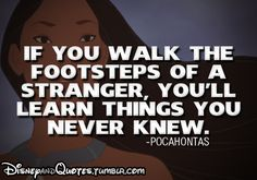 """If you walk the footsteps of a stranger, you'll learn things you never knew."" - Pocohontas"